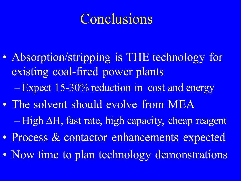 Conclusions Absorption/stripping is THE technology for existing coal-fired power plants –Expect 15-30% reduction in cost and energy The solvent should evolve from MEA –High  H, fast rate, high capacity, cheap reagent Process & contactor enhancements expected Now time to plan technology demonstrations