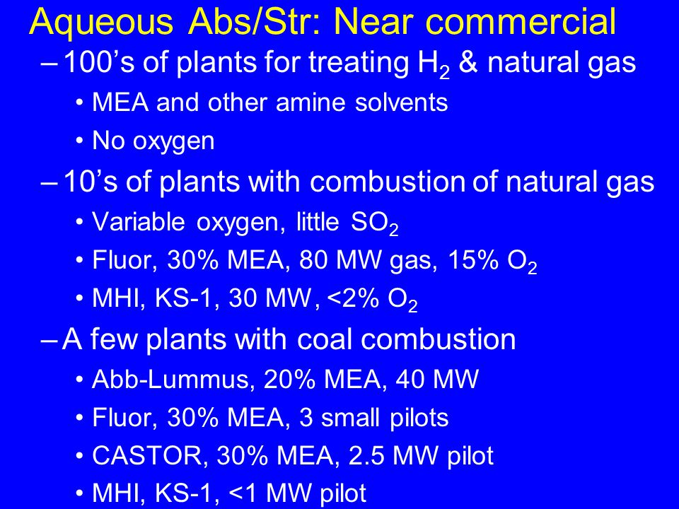 Aqueous Abs/Str: Near commercial –100's of plants for treating H 2 & natural gas MEA and other amine solvents No oxygen –10's of plants with combustion of natural gas Variable oxygen, little SO 2 Fluor, 30% MEA, 80 MW gas, 15% O 2 MHI, KS-1, 30 MW, <2% O 2 –A few plants with coal combustion Abb-Lummus, 20% MEA, 40 MW Fluor, 30% MEA, 3 small pilots CASTOR, 30% MEA, 2.5 MW pilot MHI, KS-1, <1 MW pilot