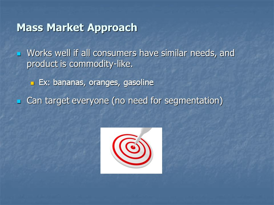 Mass Market Approach Works well if all consumers have similar needs, and product is commodity-like.