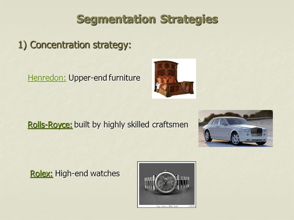 Segmentation Strategies Rolex: High-end watches Rolls-Royce: built by highly skilled craftsmen 1) Concentration strategy: Henredon: Upper-end furniture Henredon: Upper-end furnitureHenredon: