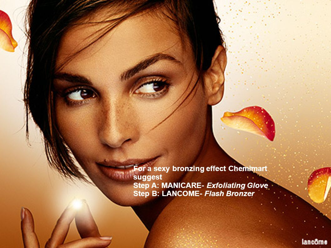 For a sexy bronzing effect Chemimart suggest Step A: MANICARE- Exfoliating Glove Step B: LANCOME- Flash Bronzer