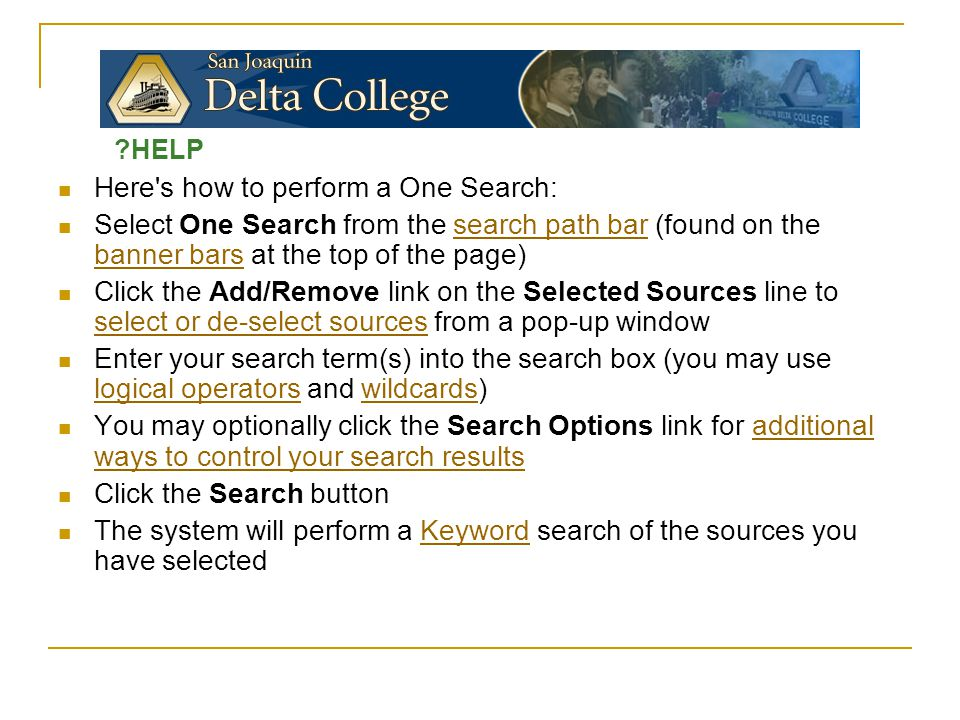 Here s how to perform a One Search: Select One Search from the search path bar (found on the banner bars at the top of the page)search path bar banner bars Click the Add/Remove link on the Selected Sources line to select or de-select sources from a pop-up window select or de-select sources Enter your search term(s) into the search box (you may use logical operators and wildcards) logical operatorswildcards You may optionally click the Search Options link for additional ways to control your search resultsadditional ways to control your search results Click the Search button The system will perform a Keyword search of the sources you have selectedKeyword ?HELP