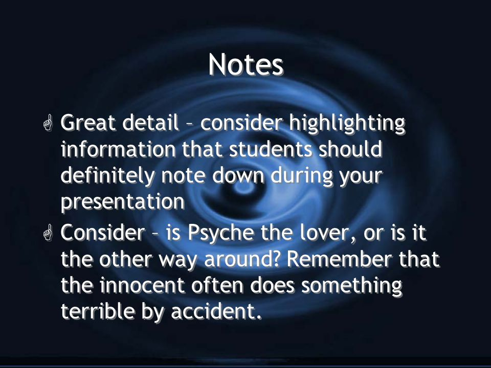 Notes G Great detail – consider highlighting information that students should definitely note down during your presentation G Consider – is Psyche the lover, or is it the other way around.