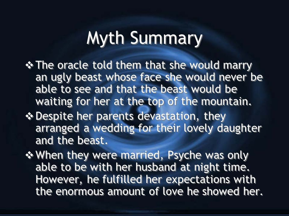 Myth Summary  The oracle told them that she would marry an ugly beast whose face she would never be able to see and that the beast would be waiting for her at the top of the mountain.
