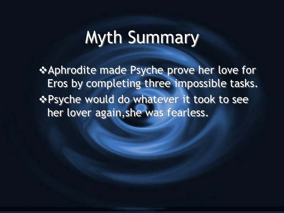 Myth Summary  Aphrodite made Psyche prove her love for Eros by completing three impossible tasks.
