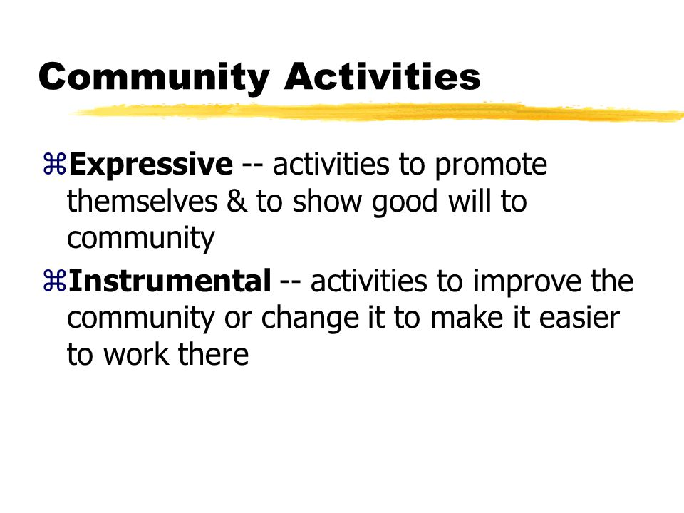 Community Activities zExpressive -- activities to promote themselves & to show good will to community zInstrumental -- activities to improve the community or change it to make it easier to work there