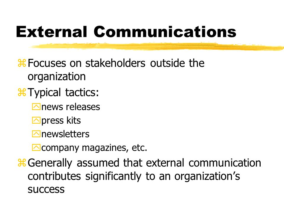 External Communications zFocuses on stakeholders outside the organization zTypical tactics: ynews releases ypress kits ynewsletters ycompany magazines, etc.