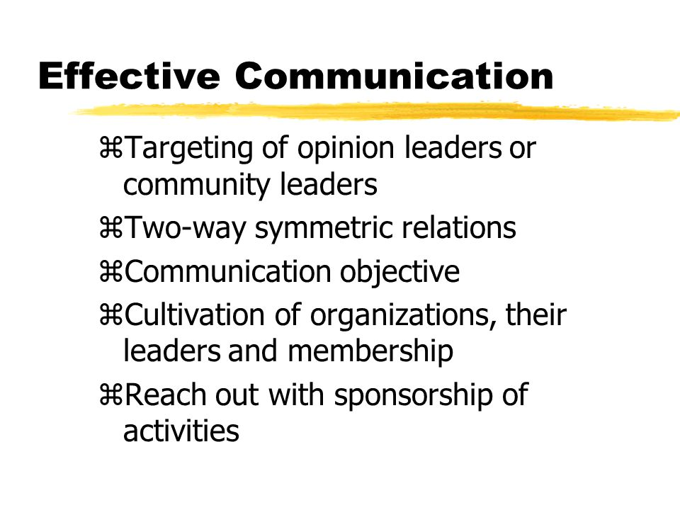 Effective Communication zTargeting of opinion leaders or community leaders zTwo-way symmetric relations zCommunication objective zCultivation of organizations, their leaders and membership zReach out with sponsorship of activities
