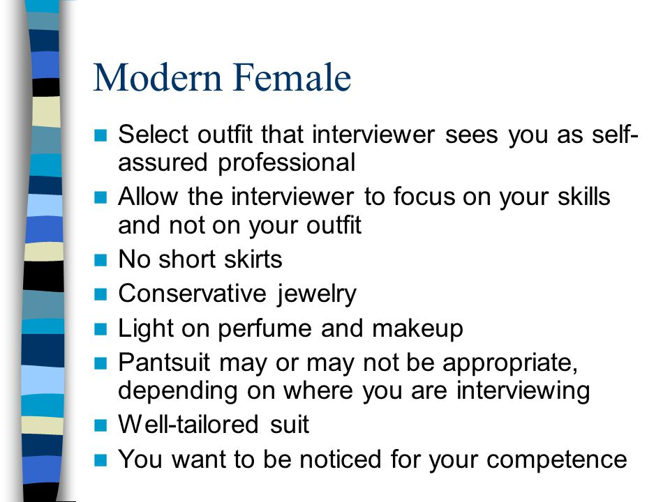 Modern Female Select outfit that interviewer sees you as self- assured professional Allow the interviewer to focus on your skills and not on your outfit No short skirts Conservative jewelry Light on perfume and makeup Pantsuit may or may not be appropriate, depending on where you are interviewing Well-tailored suit You want to be noticed for your competence