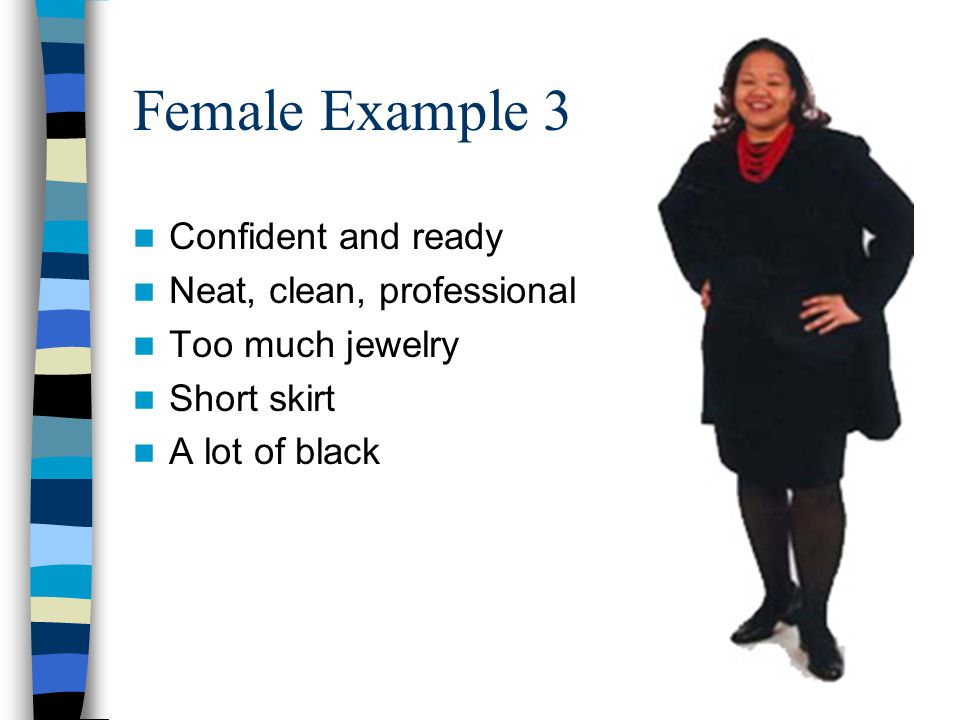 Female Example 3 Confident and ready Neat, clean, professional Too much jewelry Short skirt A lot of black