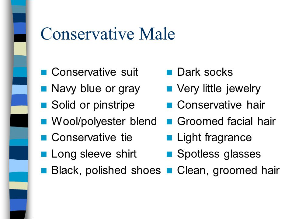 Conservative Male Conservative suit Navy blue or gray Solid or pinstripe Wool/polyester blend Conservative tie Long sleeve shirt Black, polished shoes Dark socks Very little jewelry Conservative hair Groomed facial hair Light fragrance Spotless glasses Clean, groomed hair