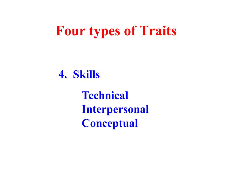 Four types of Traits 4. Skills Technical Interpersonal Conceptual