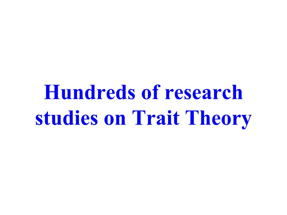 Hundreds of research studies on Trait Theory