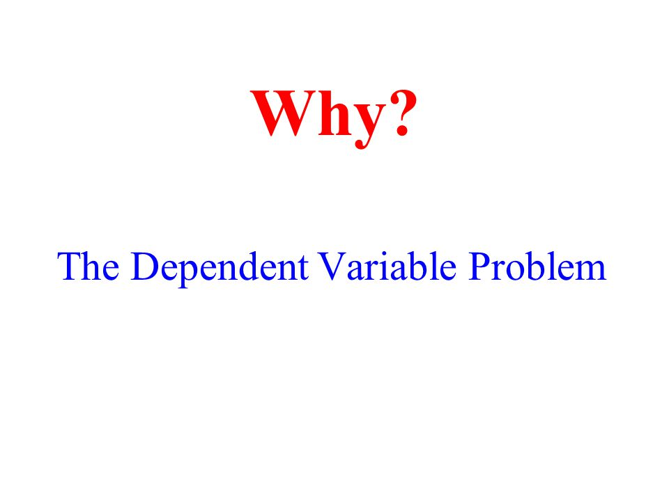 The Dependent Variable Problem Why