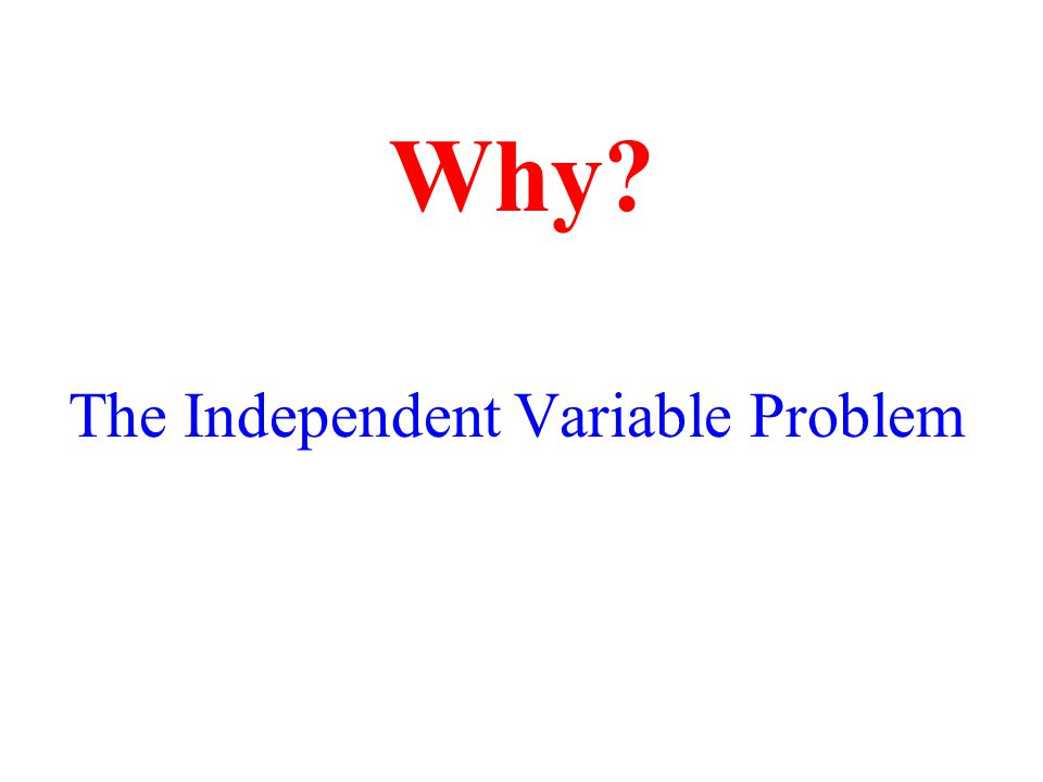 The Independent Variable Problem Why