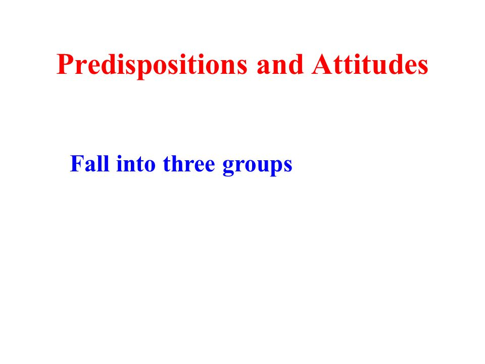 Predispositions and Attitudes Fall into three groups