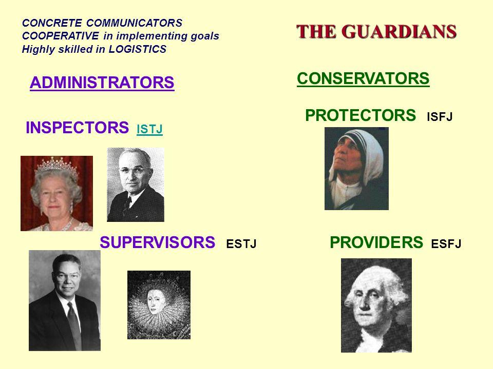 THE GUARDIANS ADMINISTRATORS CONSERVATORS INSPECTORS ISTJ ISTJ PROVIDERS ESFJ SUPERVISORS ESTJ PROTECTORS ISFJ CONCRETE COMMUNICATORS COOPERATIVE in implementing goals Highly skilled in LOGISTICS