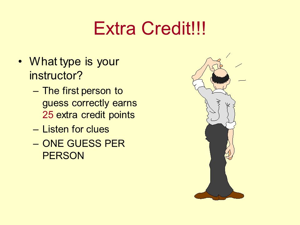 Extra Credit!!! What type is your instructor? –The first person to guess correctly earns 25 extra credit points –Listen for clues –ONE GUESS PER PERSO