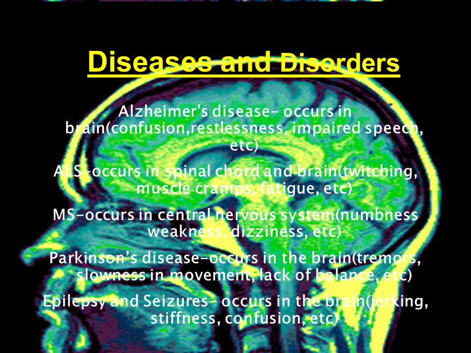 Alzheimer s disease- occurs in brain(confusion,restlessness, impaired speech, etc) ALS-occurs in spinal chord and brain(twitching, muscle cramps, fatigue, etc) MS-occurs in central nervous system(numbness weakness, dizziness, etc) Parkinson's disease-occurs in the brain(tremors, slowness in movement, lack of balance, etc) Epilepsy and Seizures- occurs in the brain(jerking, stiffness, confusion, etc) Diseases and Disorders