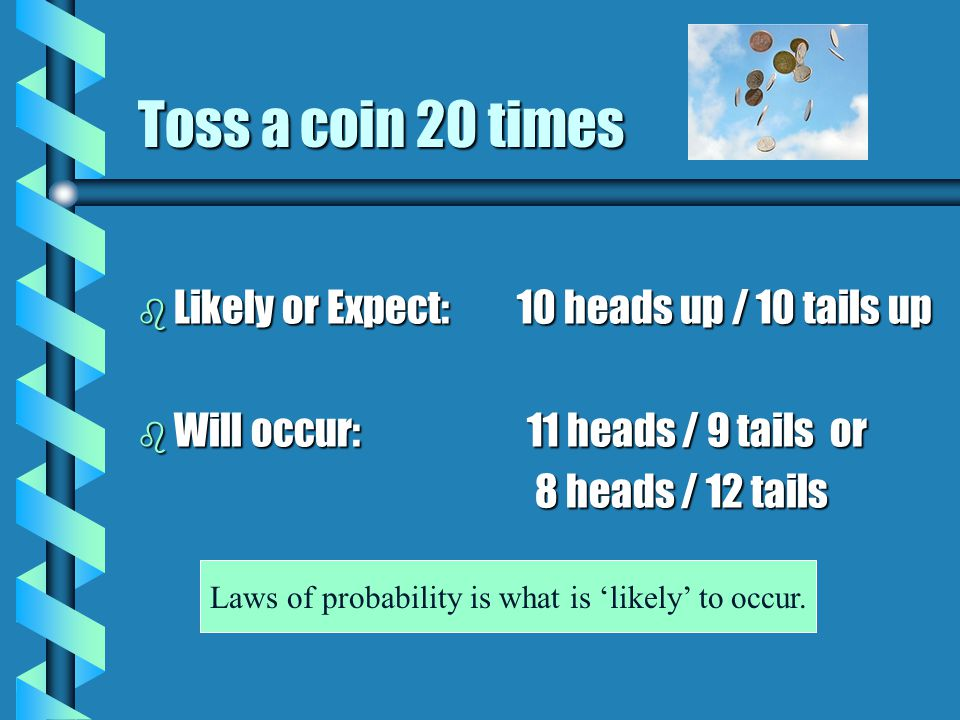 Toss a coin 20 times b Likely or Expect: 10 heads up / 10 tails up b Will occur: 11 heads / 9 tails or 8 heads / 12 tails 8 heads / 12 tails Laws of probability is what is 'likely' to occur.