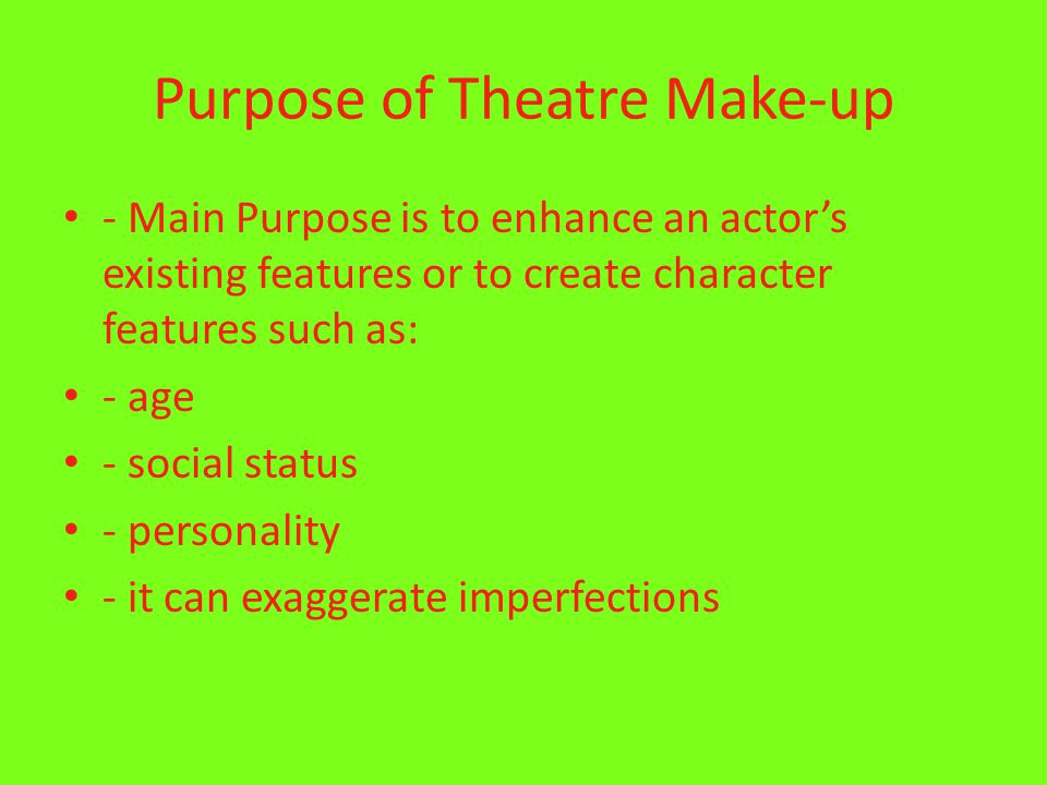 Purpose of Theatre Make-up - Main Purpose is to enhance an actor's existing features or to create character features such as: - age - social status - personality - it can exaggerate imperfections