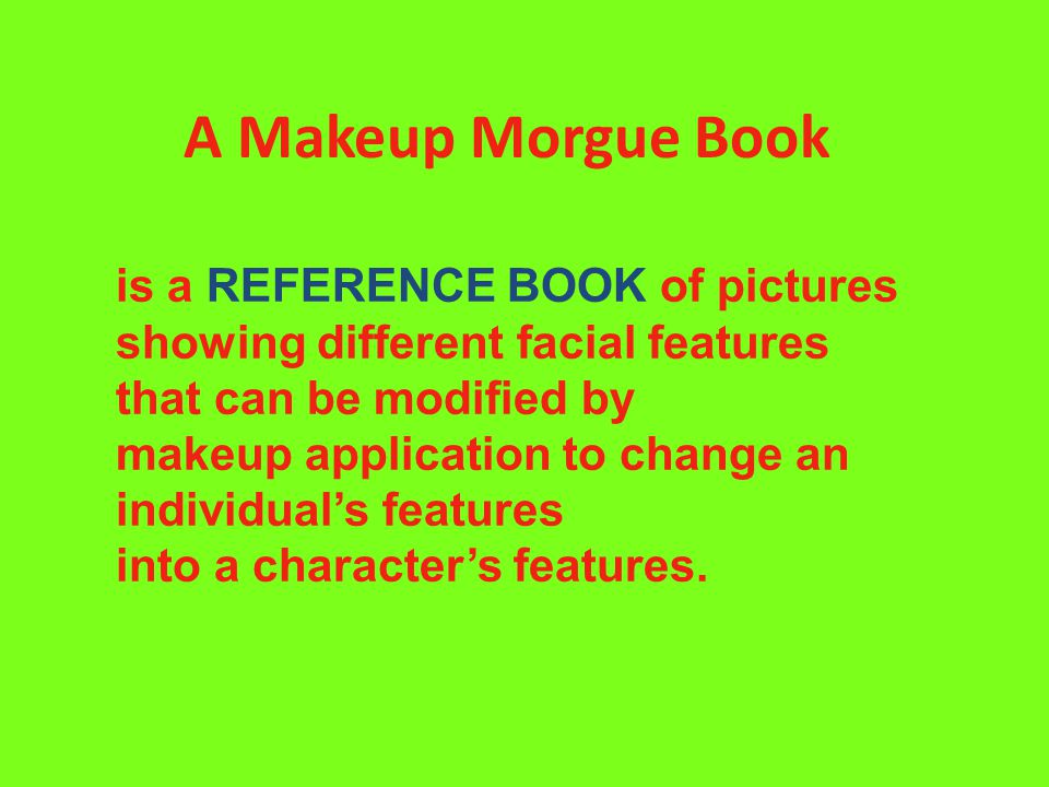 A Makeup Morgue Book is a REFERENCE BOOK of pictures showing different facial features that can be modified by makeup application to change an individual's features into a character's features.