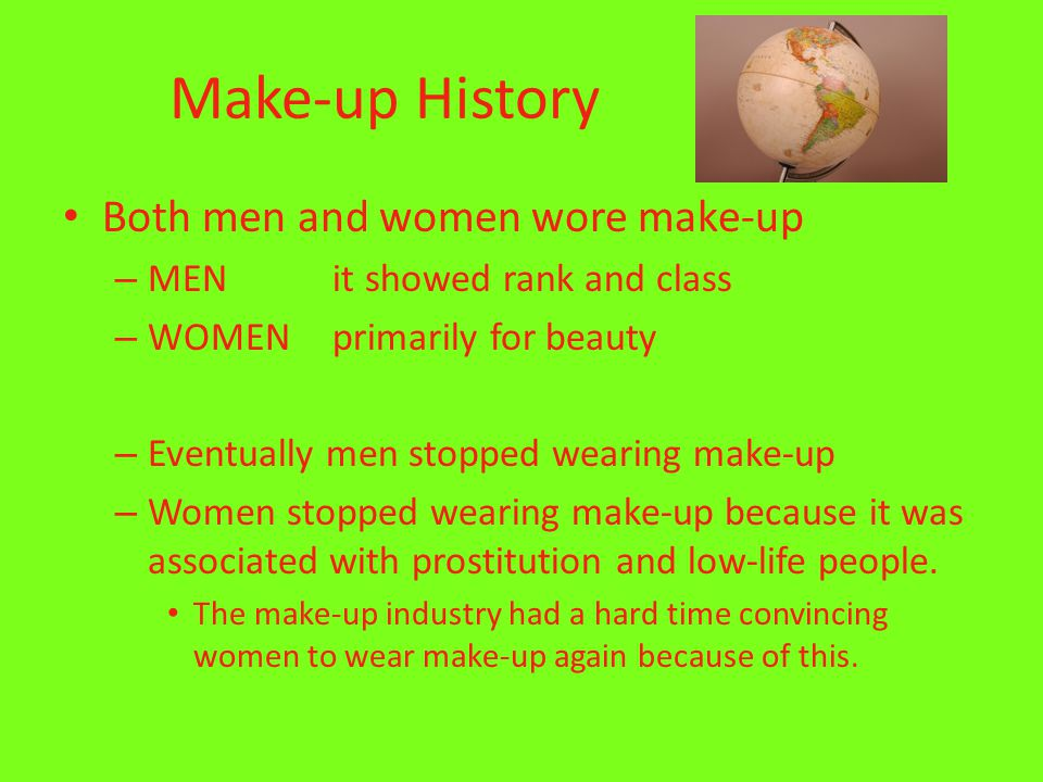 Make-up History Both men and women wore make-up – MEN it showed rank and class – WOMEN primarily for beauty – Eventually men stopped wearing make-up – Women stopped wearing make-up because it was associated with prostitution and low-life people.