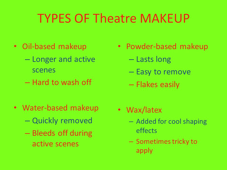 TYPES OF Theatre MAKEUP Oil-based makeup – Longer and active scenes – Hard to wash off Water-based makeup – Quickly removed – Bleeds off during active scenes Powder-based makeup – Lasts long – Easy to remove – Flakes easily Wax/latex – Added for cool shaping effects – Sometimes tricky to apply