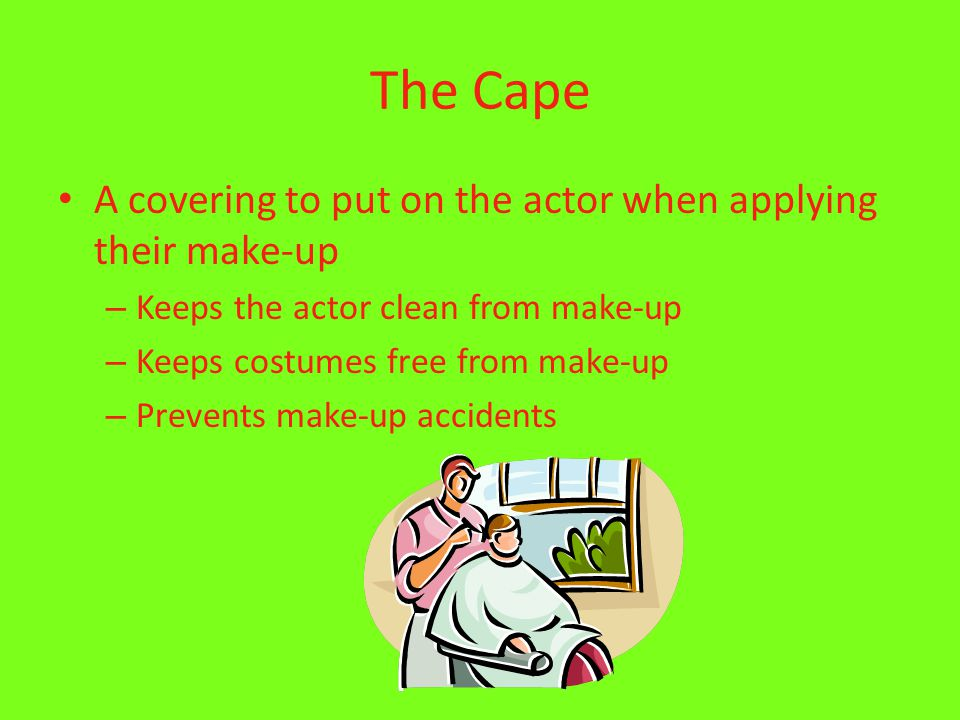 The Cape A covering to put on the actor when applying their make-up – Keeps the actor clean from make-up – Keeps costumes free from make-up – Prevents make-up accidents
