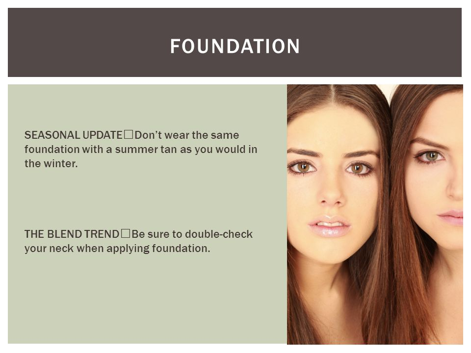 FOUNDATION SEASONAL UPDATE Don't wear the same foundation with a summer tan as you would in the winter. THE BLEND TREND Be sure to double-check your n