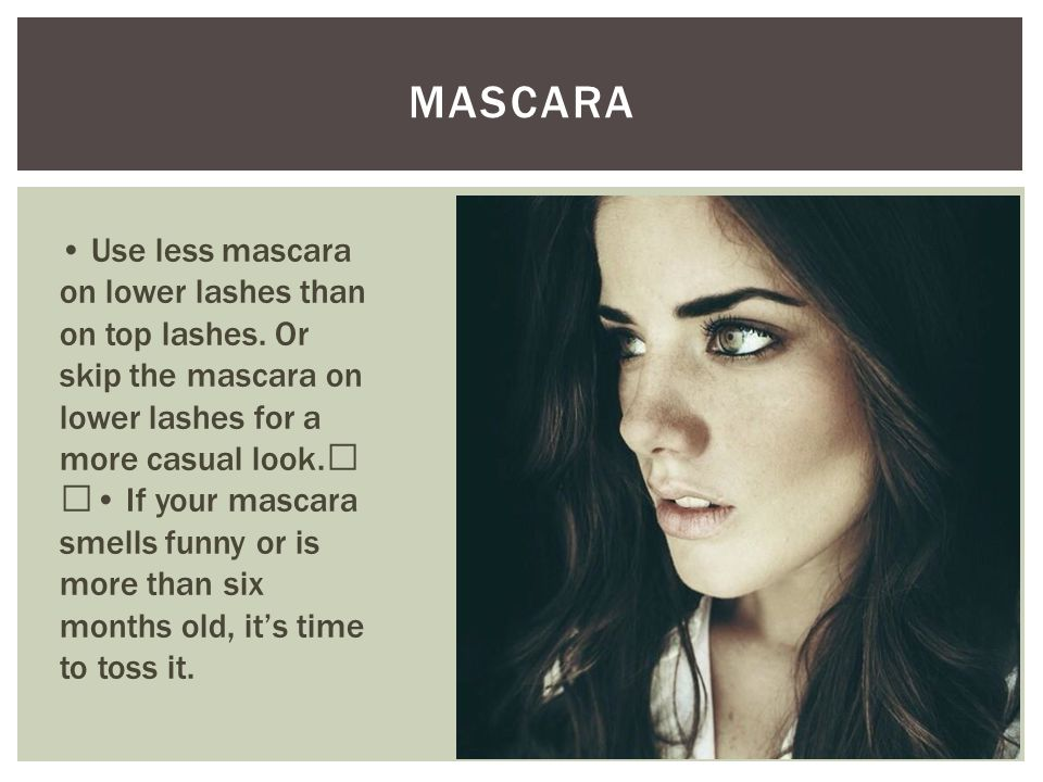 MASCARA Use less mascara on lower lashes than on top lashes. Or skip the mascara on lower lashes for a more casual look. If your mascara smells funny