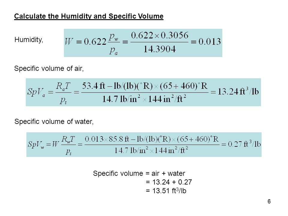 6 Calculate the Humidity and Specific Volume Humidity, Specific volume of air, Specific volume of water, Specific volume = air + water = 13.24 + 0.27