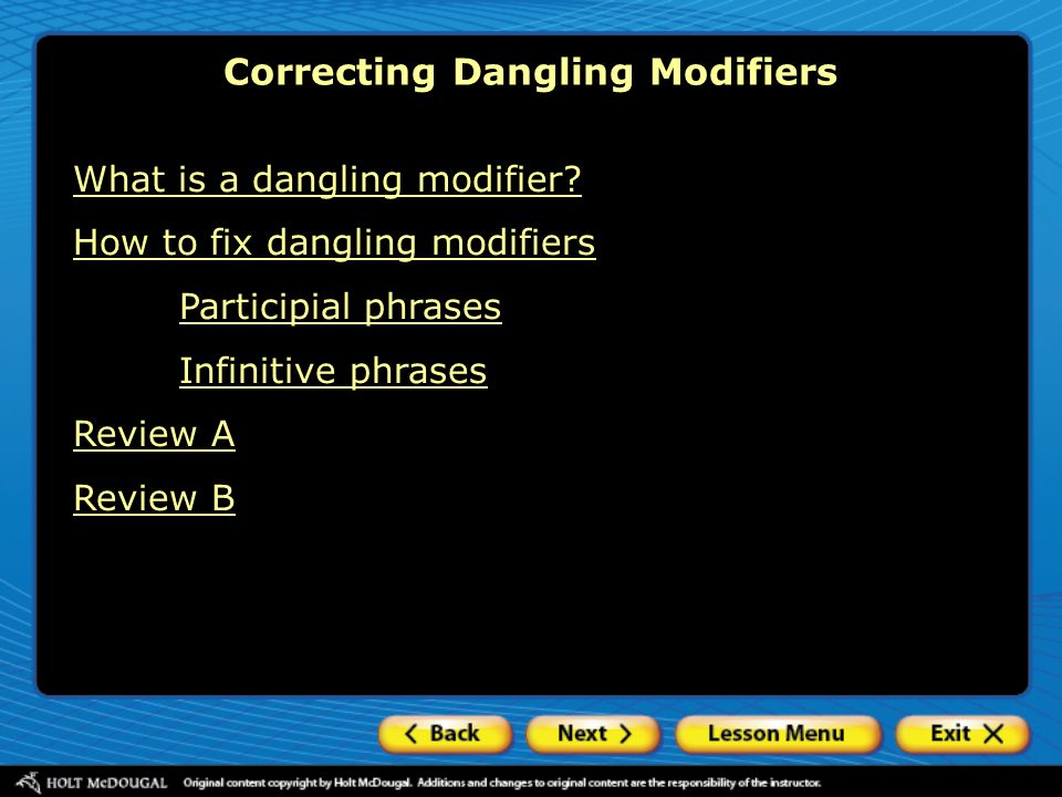 What is a dangling modifier? How to fix dangling modifiers Participial phrases Infinitive phrases Review A Review B Correcting Dangling Modifiers