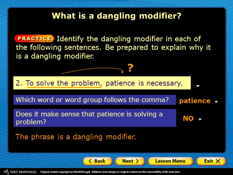 2.To solve the problem, patience is necessary. Identify the dangling modifier in each of the following sentences. Be prepared to explain why it is a d