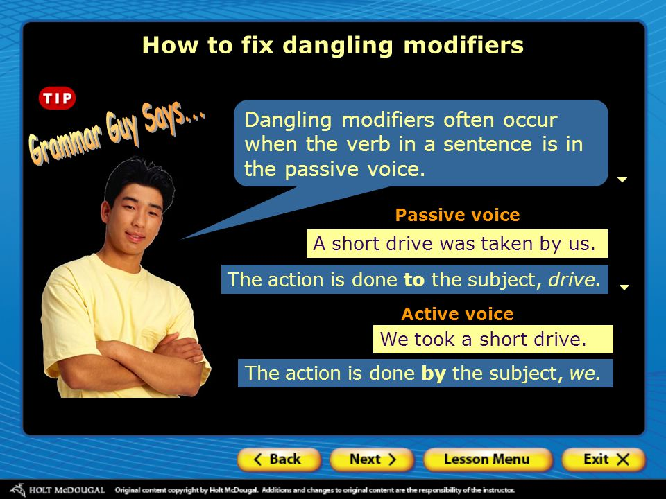 Dangling modifiers often occur when the verb in a sentence is in the passive voice. How to fix dangling modifiers A short drive was taken by us. We to
