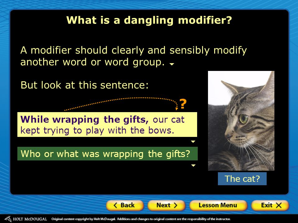 ? A modifier should clearly and sensibly modify another word or word group. Who or what was wrapping the gifts? What is a dangling modifier? While wra