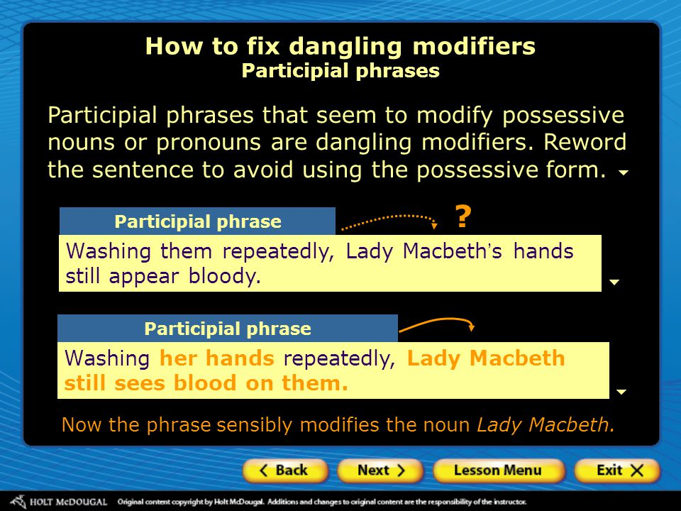 Participial phrases that seem to modify possessive nouns or pronouns are dangling modifiers. Reword the sentence to avoid using the possessive form. H