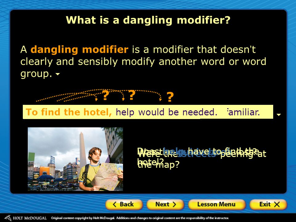 A dangling modifier is a modifier that doesn ' t clearly and sensibly modify another word or word group. ? ? ? What is a dangling modifier? Lost, the