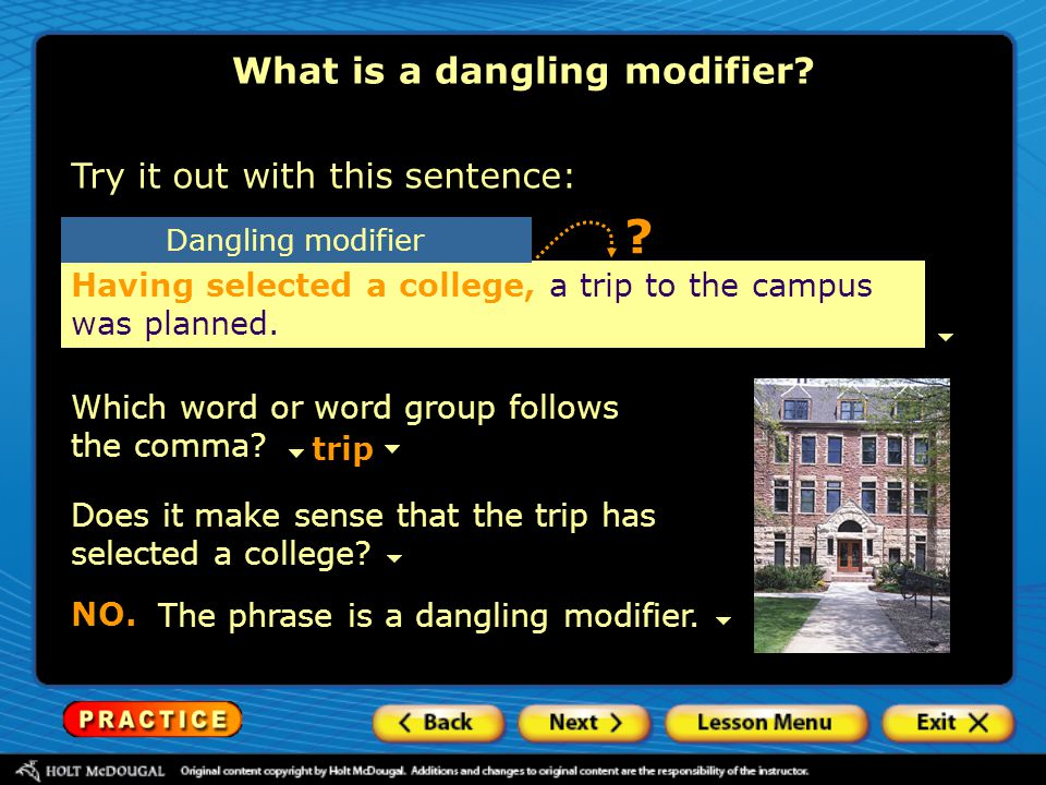 What is a dangling modifier? Try it out with this sentence: Having selected a college, a trip to the campus was planned. Which word or word group foll