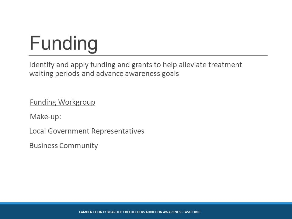 Funding Identify and apply funding and grants to help alleviate treatment waiting periods and advance awareness goals Funding Workgroup Make-up: Local