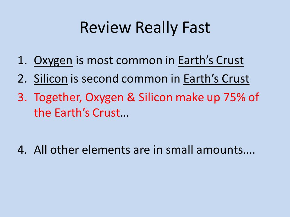 Review Really Fast 1.Oxygen is most common in Earth's Crust 2.Silicon is second common in Earth's Crust 3.Together, Oxygen & Silicon make up 75% of th