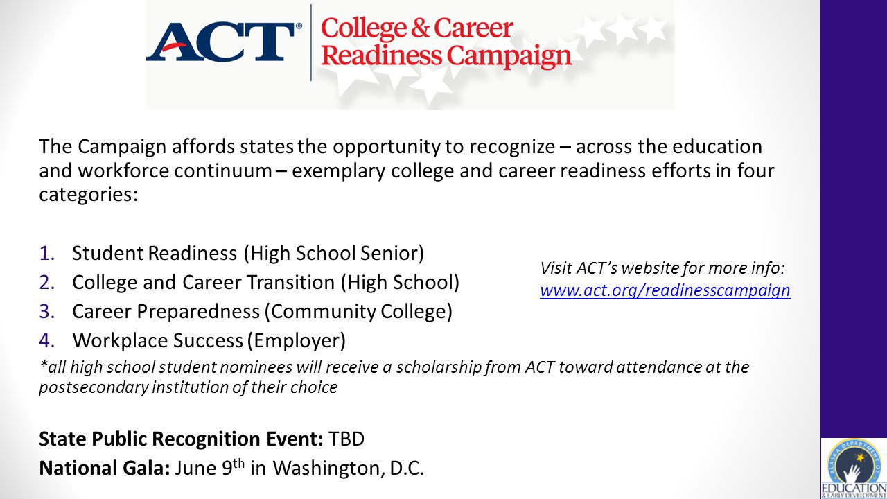 The Campaign affords states the opportunity to recognize – across the education and workforce continuum – exemplary college and career readiness efforts in four categories: 1.Student Readiness (High School Senior) 2.College and Career Transition (High School) 3.Career Preparedness (Community College) 4.Workplace Success (Employer) *all high school student nominees will receive a scholarship from ACT toward attendance at the postsecondary institution of their choice State Public Recognition Event: TBD National Gala: June 9 th in Washington, D.C.