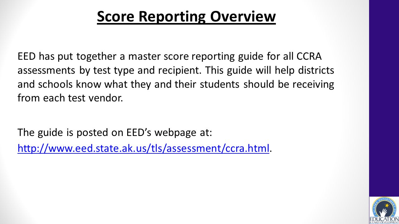 Score Reporting Overview EED has put together a master score reporting guide for all CCRA assessments by test type and recipient.