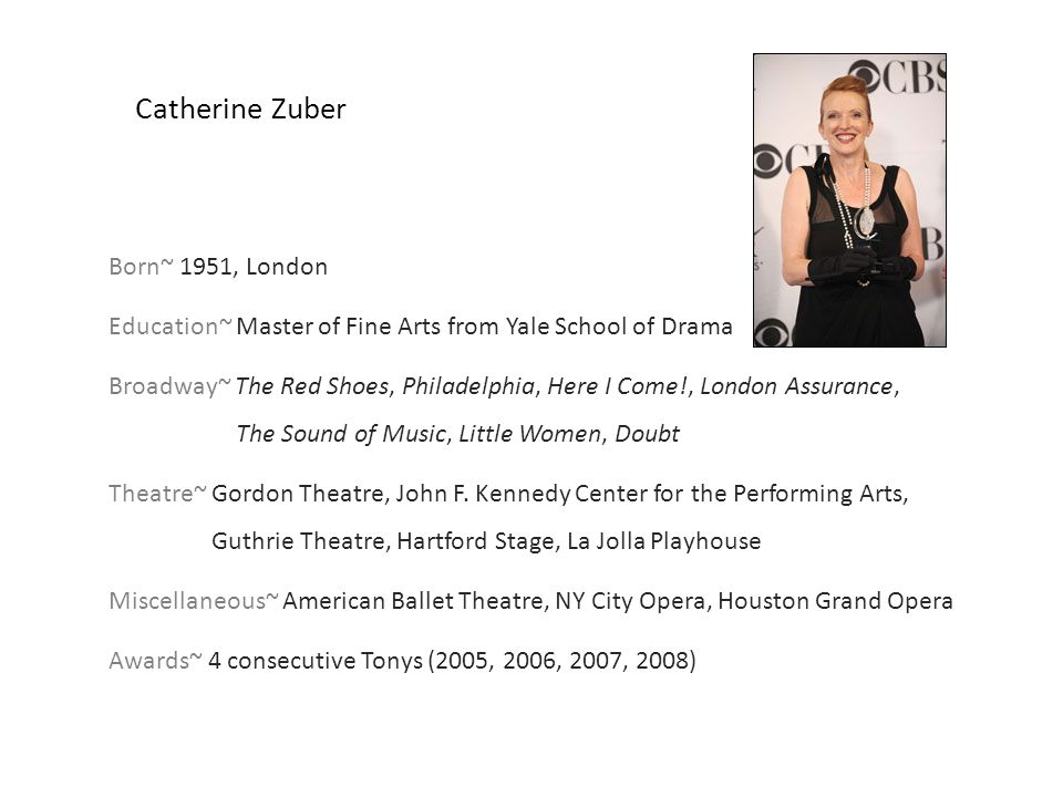 Catherine Zuber Born~ 1951, London Education~ Master of Fine Arts from Yale School of Drama Broadway~ The Red Shoes, Philadelphia, Here I Come!, Londo