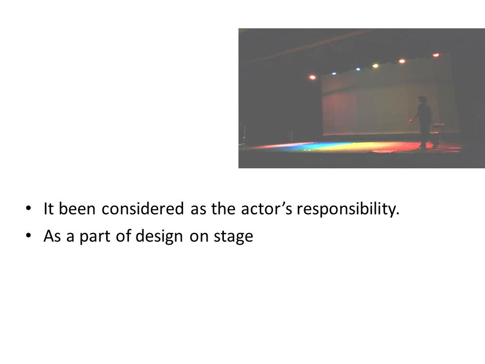 It been considered as the actor's responsibility. As a part of design on stage