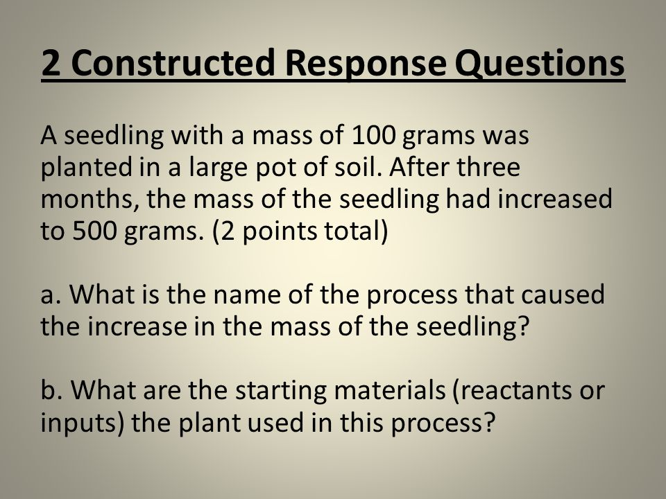 2 Constructed Response Questions A seedling with a mass of 100 grams was planted in a large pot of soil. After three months, the mass of the seedling