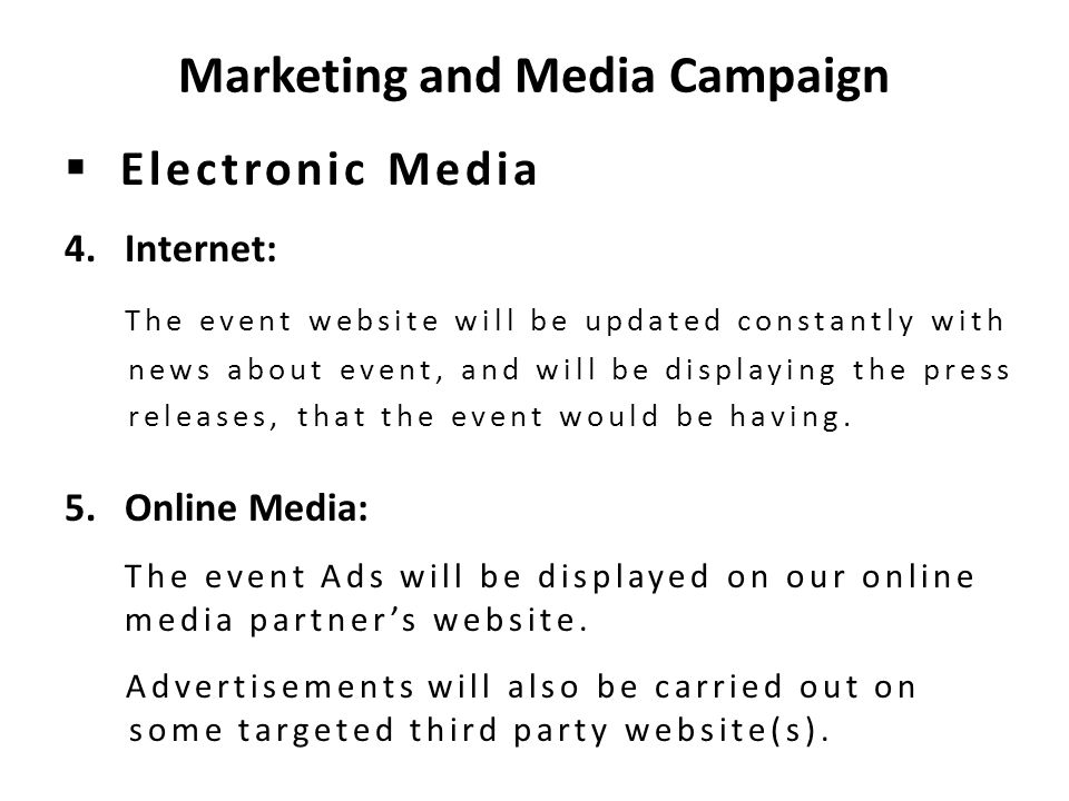 Marketing and Media Campaign  Electronic Media 4.Internet: The event website will be updated constantly with news about event, and will be displaying the press releases, that the event would be having.