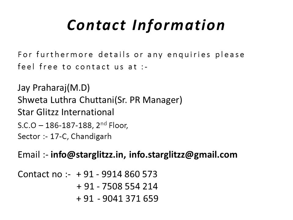 Contact Information For furthermore details or any enquiries please feel free to contact us at :- Jay Praharaj(M.D) Shweta Luthra Chuttani(Sr.