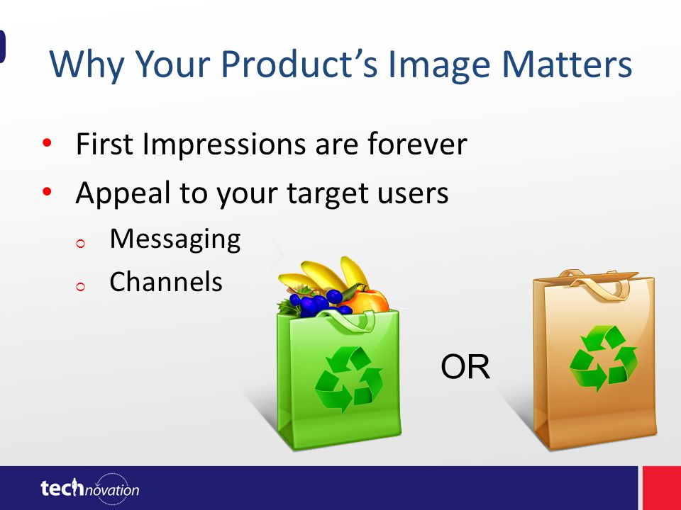 Why Your Product's Image Matters First Impressions are forever Appeal to your target users  Messaging  Channels OR