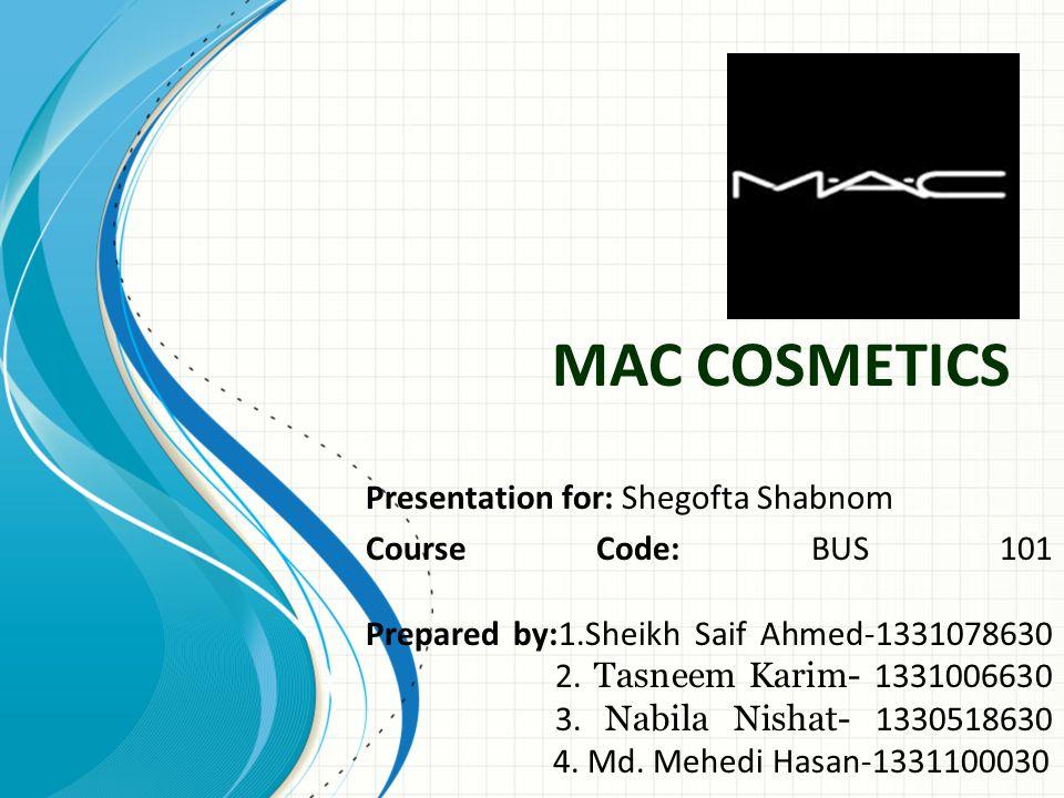 MAC COSMETICS Presentation for: Shegofta Shabnom Course Code: BUS 101 Prepared by:1.Sheikh Saif Ahmed-1331078630 2.